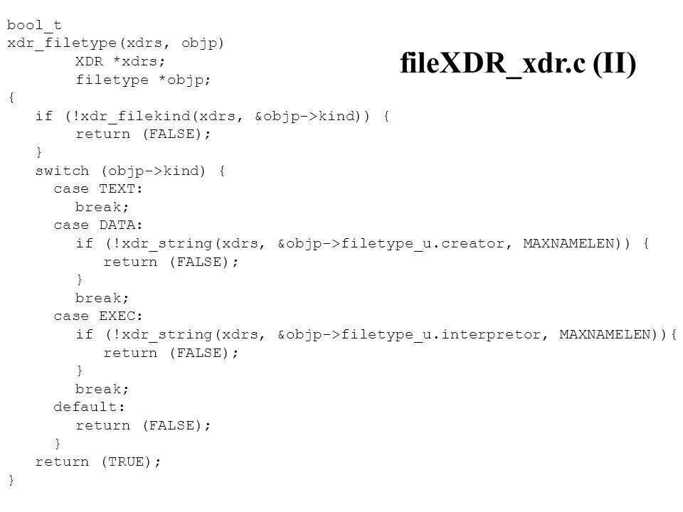 bool_t xdr_filetype(xdrs, objp) XDR *xdrs; filetype *objp; { if (!xdr_filekind(xdrs, &objp->kind)) { return (FALSE); } switch (objp->kind) { case TEXT: break; case DATA: if (!xdr_string(xdrs, &objp->filetype_u.creator, MAXNAMELEN)) { return (FALSE); } break; case EXEC: if (!xdr_string(xdrs, &objp->filetype_u.interpretor, MAXNAMELEN)){ return (FALSE); } break; default: return (FALSE); } return (TRUE); } fileXDR_xdr.c (II)