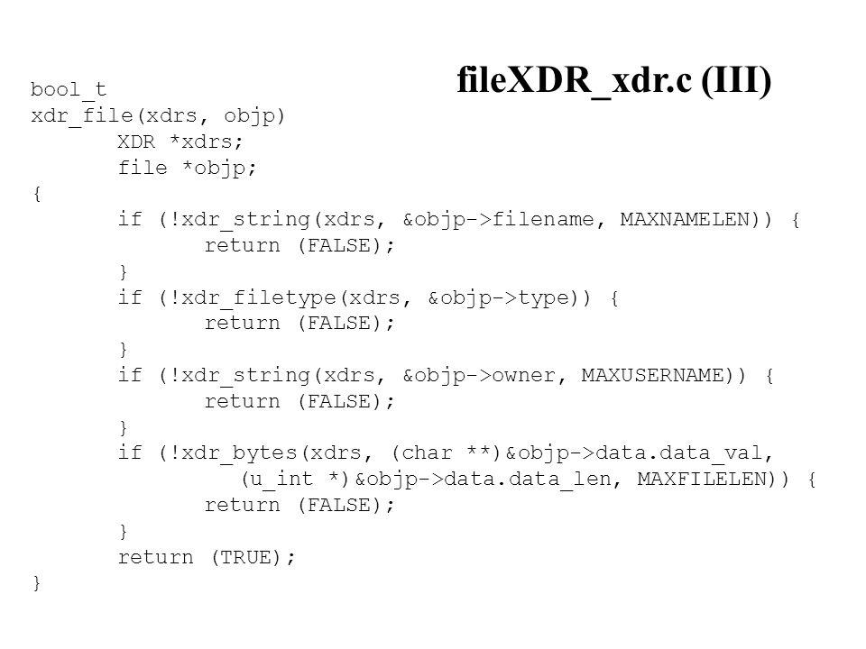 bool_t xdr_file(xdrs, objp) XDR *xdrs; file *objp; { if (!xdr_string(xdrs, &objp->filename, MAXNAMELEN)) { return (FALSE); } if (!xdr_filetype(xdrs, &objp->type)) { return (FALSE); } if (!xdr_string(xdrs, &objp->owner, MAXUSERNAME)) { return (FALSE); } if (!xdr_bytes(xdrs, (char **)&objp->data.data_val, (u_int *)&objp->data.data_len, MAXFILELEN)) { return (FALSE); } return (TRUE); } fileXDR_xdr.c (III)