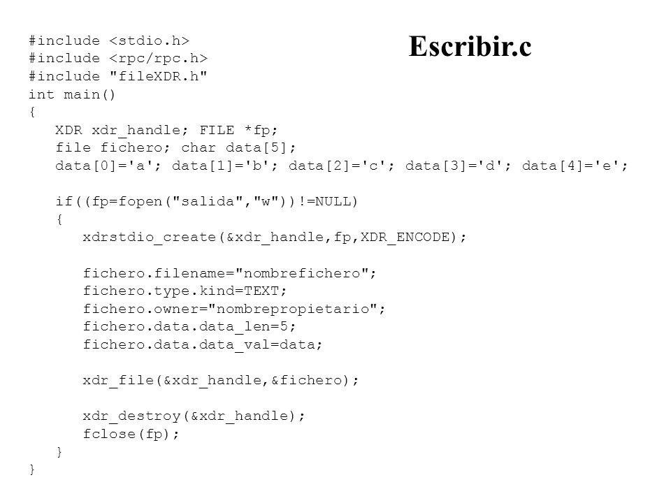 #include #include fileXDR.h int main() { XDR xdr_handle; FILE *fp; file fichero; char data[5]; data[0]= a ; data[1]= b ; data[2]= c ; data[3]= d ; data[4]= e ; if((fp=fopen( salida , w ))!=NULL) { xdrstdio_create(&xdr_handle,fp,XDR_ENCODE); fichero.filename= nombrefichero ; fichero.type.kind=TEXT; fichero.owner= nombrepropietario ; fichero.data.data_len=5; fichero.data.data_val=data; xdr_file(&xdr_handle,&fichero); xdr_destroy(&xdr_handle); fclose(fp); } Escribir.c