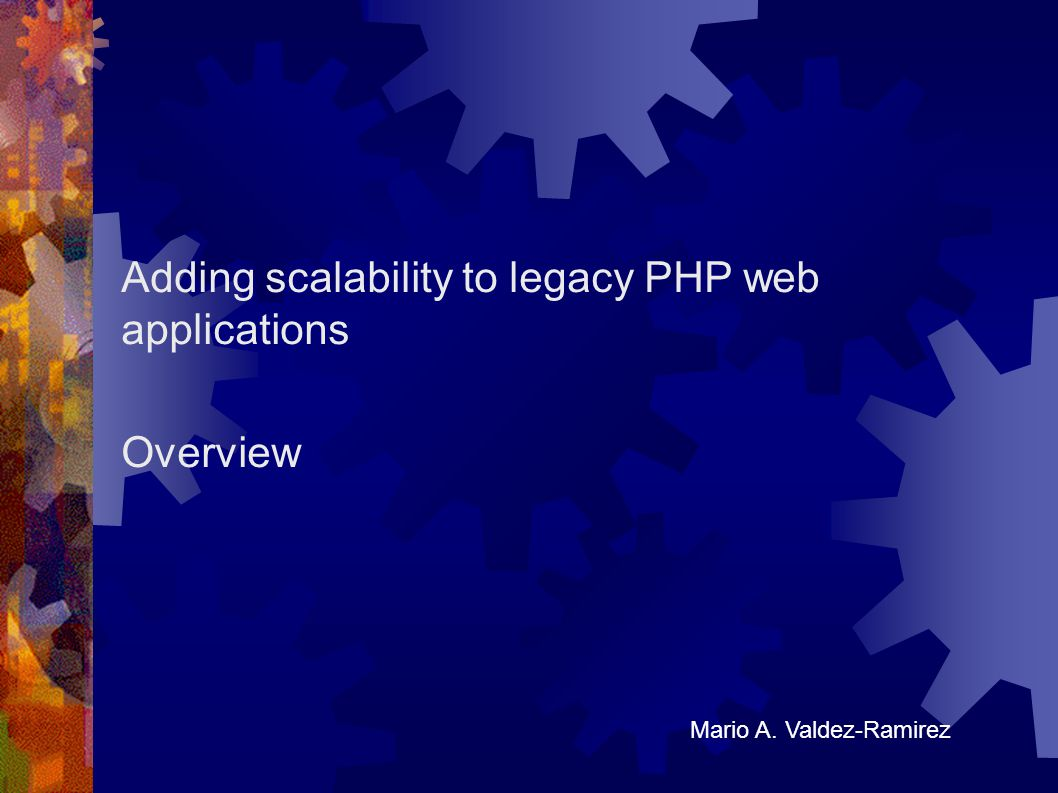 Adding scalability to legacy PHP web applications Overview Mario A. Valdez-Ramirez
