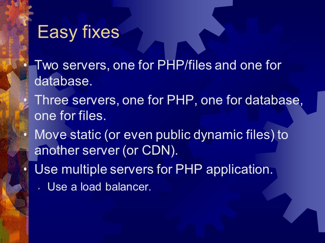 Easy fixes Two servers, one for PHP/files and one for database.