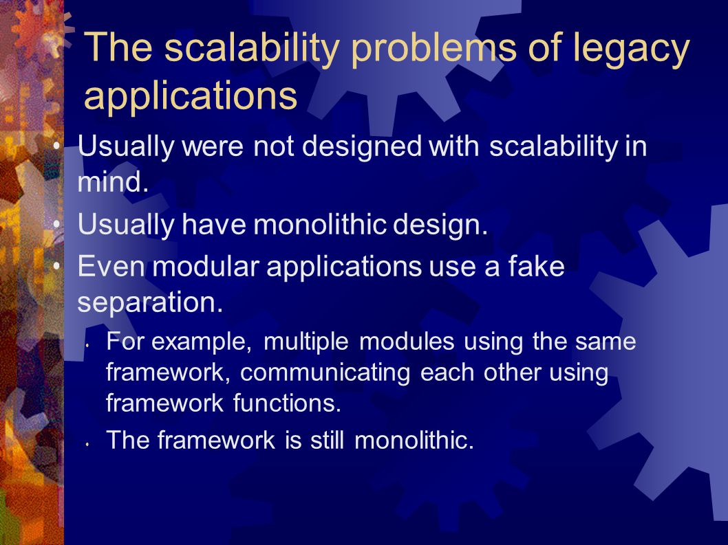 The scalability problems of legacy applications Usually were not designed with scalability in mind.