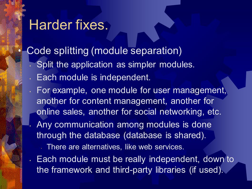 Harder fixes. Code splitting (module separation) Split the application as simpler modules.