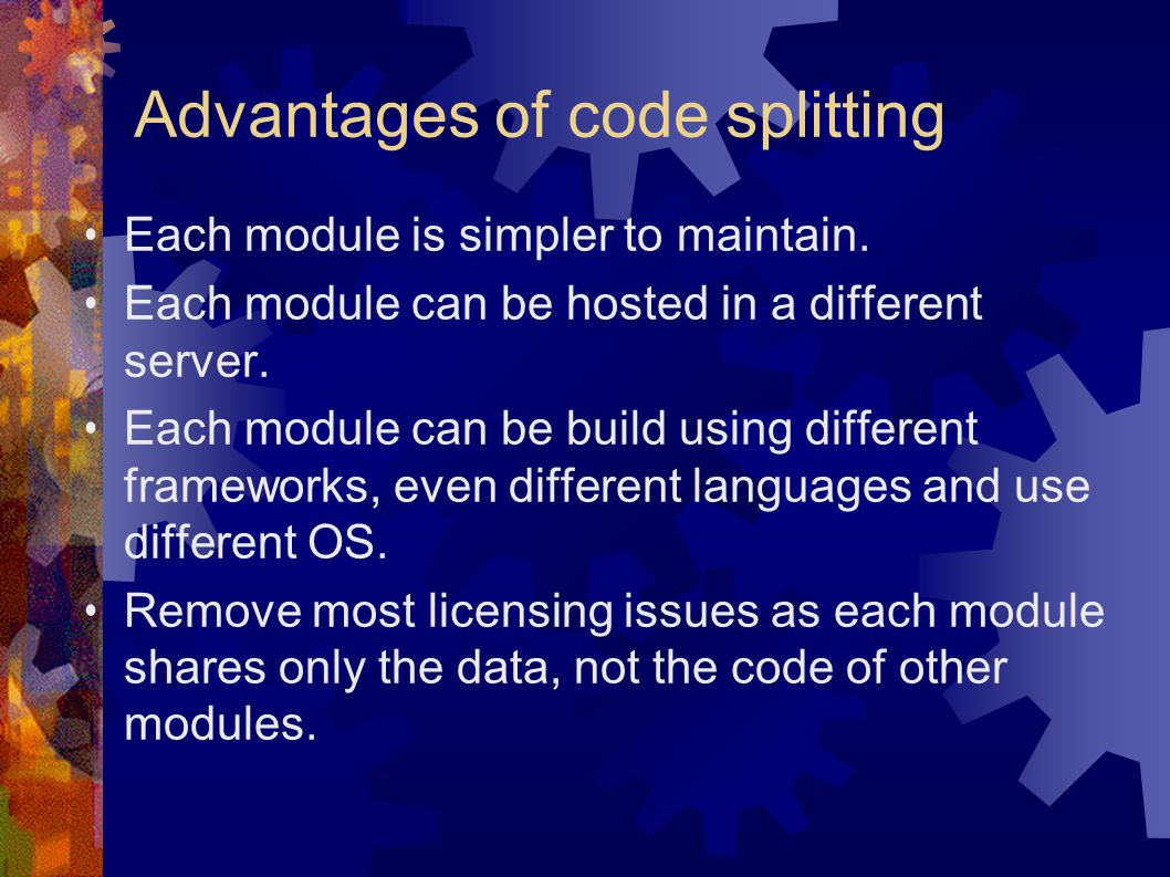 Advantages of code splitting Each module is simpler to maintain.