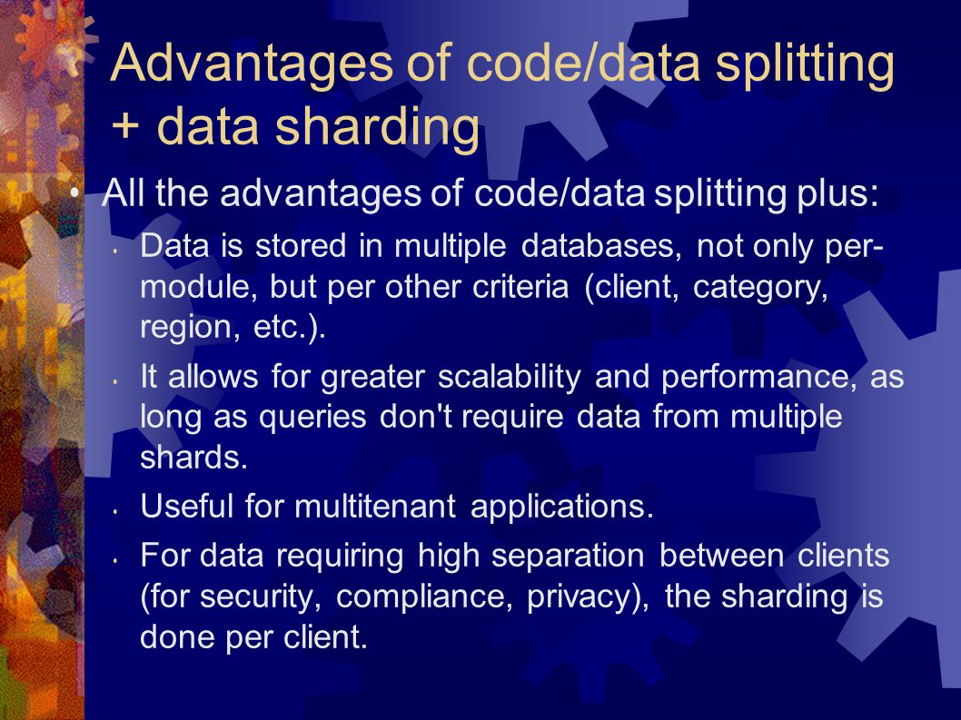 Advantages of code/data splitting + data sharding All the advantages of code/data splitting plus: Data is stored in multiple databases, not only per- module, but per other criteria (client, category, region, etc.).