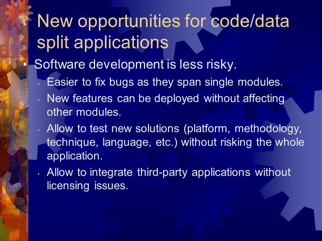New opportunities for code/data split applications Software development is less risky.