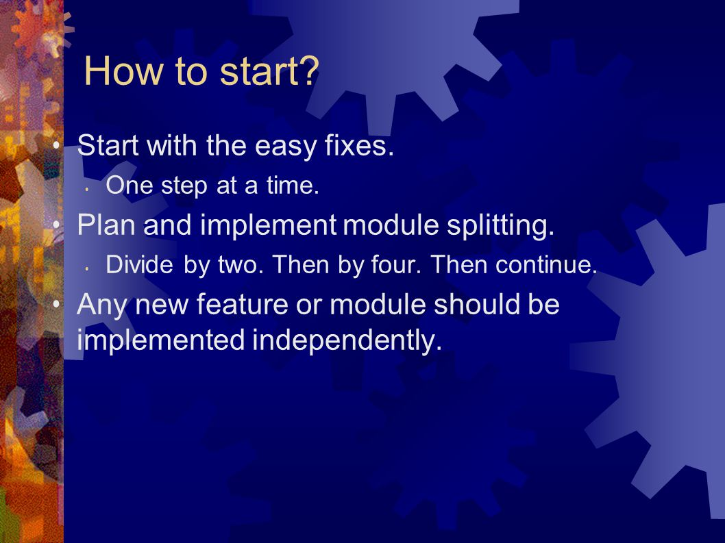 Start with the easy fixes.One step at a time. Plan and implement module splitting.