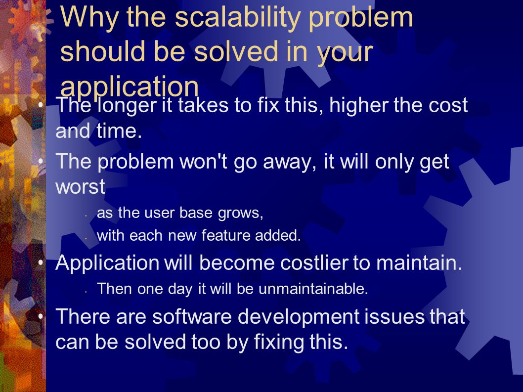Why the scalability problem should be solved in your application The longer it takes to fix this, higher the cost and time.