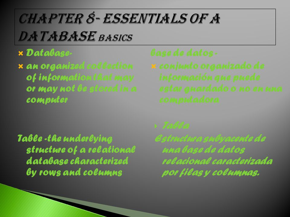  Database-  an organized collection of information that may or may not be stored in a computer Table -the underlying structure of a relational database characterized by rows and columns base de datos -  conjunto organizado de información que puede estar guardado o no en una computadora  Tabla Estructura subyacente de una base de datos relacional caracterizada por filas y columnas.
