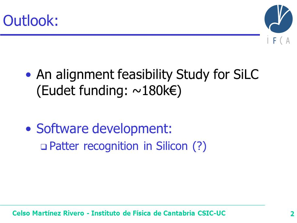 Celso Martínez Rivero - Instituto de Física de Cantabria CSIC-UC 2 Outlook: An alignment feasibility Study for SiLC (Eudet funding: ~180k€) Software development:  Patter recognition in Silicon (?)