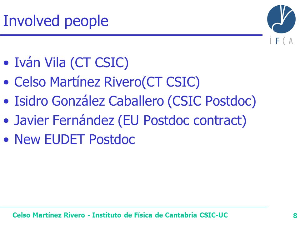 Celso Martínez Rivero - Instituto de Física de Cantabria CSIC-UC 8 Involved people Iván Vila (CT CSIC) Celso Martínez Rivero(CT CSIC) Isidro González Caballero (CSIC Postdoc) Javier Fernández (EU Postdoc contract) New EUDET Postdoc