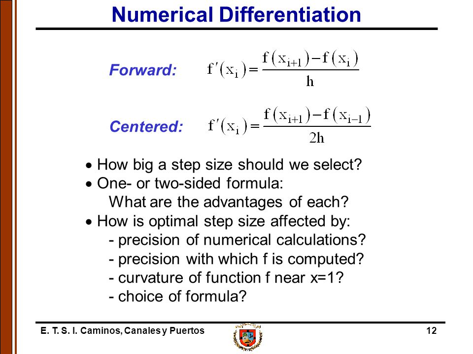E. T. S. I. Caminos, Canales y Puertos12 Numerical Differentiation Forward: Centered:  How big a step size should we select?  One- or two-sided form