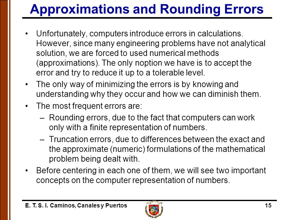 E. T. S. I. Caminos, Canales y Puertos15 Approximations and Rounding Errors Unfortunately, computers introduce errors in calculations. However, since
