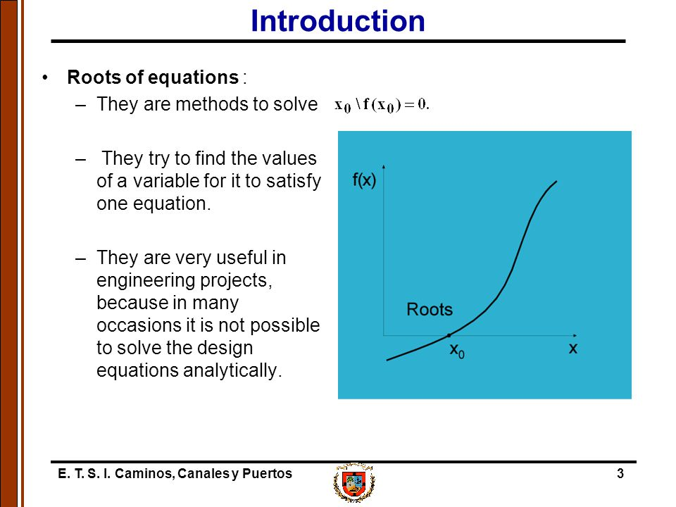 E. T. S. I. Caminos, Canales y Puertos3 Introduction Roots of equations : –They are methods to solve – They try to find the values of a variable for i