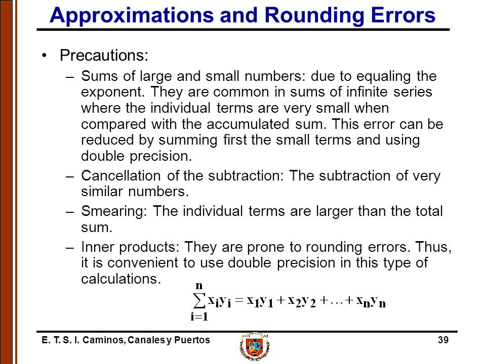 E. T. S. I. Caminos, Canales y Puertos39 Approximations and Rounding Errors Precautions: –Sums of large and small numbers: due to equaling the exponen