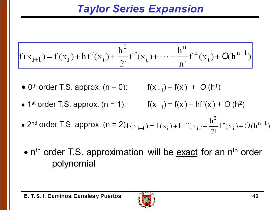 E. T. S. I. Caminos, Canales y Puertos42  0 th order T.S. approx. (n = 0): f(x i+1 ) = f(x i ) + O (h 1 )  1 st order T.S. approx. (n = 1): f(x i+1