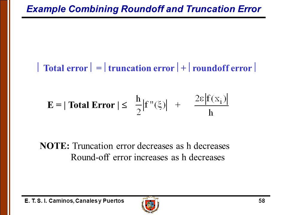E. T. S. I. Caminos, Canales y Puertos58  Total error  =  truncation error  +  roundoff error  E = | Total Error |  NOTE: Truncation error decr