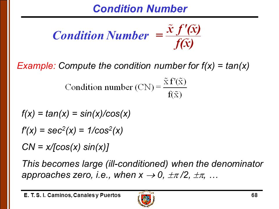 E. T. S. I. Caminos, Canales y Puertos68 Condition Number Example: Compute the condition number for f(x) = tan(x) f(x) = tan(x) = sin(x)/cos(x) f'(x)