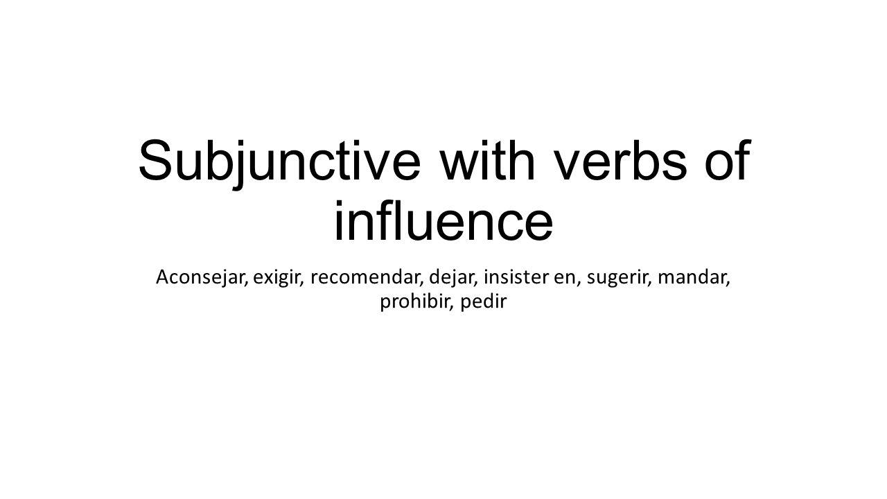 Subjunctive with verbs of influence Aconsejar, exigir, recomendar, dejar, insister en, sugerir, mandar, prohibir, pedir