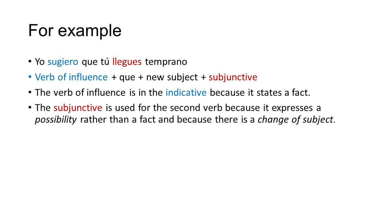 For example Yo sugiero que tú llegues temprano Verb of influence + que + new subject + subjunctive The verb of influence is in the indicative because