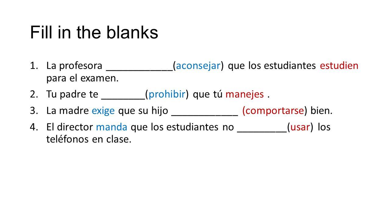 Fill in the blanks 1.La profesora ____________(aconsejar) que los estudiantes estudien para el examen. 2.Tu padre te ________(prohibir) que tú manejes