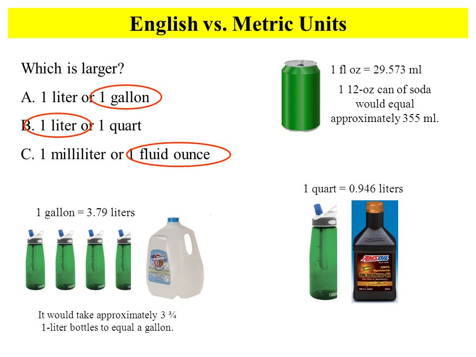 English vs. Metric Units Which is larger? A. 1 liter or 1 gallon B. 1 liter or 1 quart C. 1 milliliter or 1 fluid ounce 1 gallon = 3.79 liters It woul