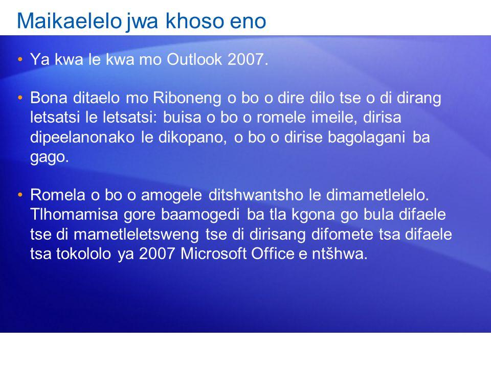 Maikaelelo jwa khoso eno Ya kwa le kwa mo Outlook 2007. Bona ditaelo mo Riboneng o bo o dire dilo tse o di dirang letsatsi le letsatsi: buisa o bo o r