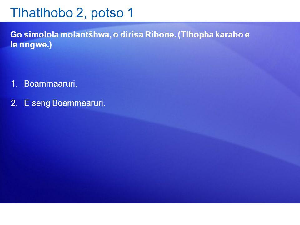 Tlhatlhobo 2, potso 1 Go simolola molantšhwa, o dirisa Ribone. (Tlhopha karabo e le nngwe.) 1.Boammaaruri. 2.E seng Boammaaruri.