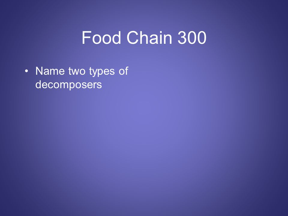 Food Chain 300 Name two types of decomposers