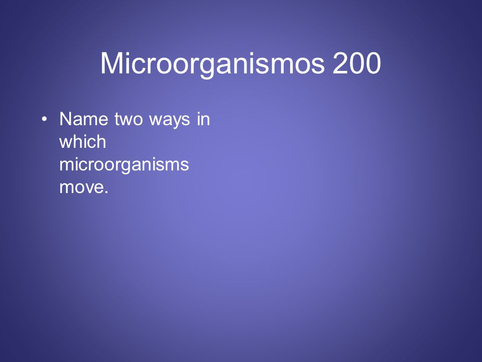 Microorganismos 200 Name two ways in which microorganisms move.