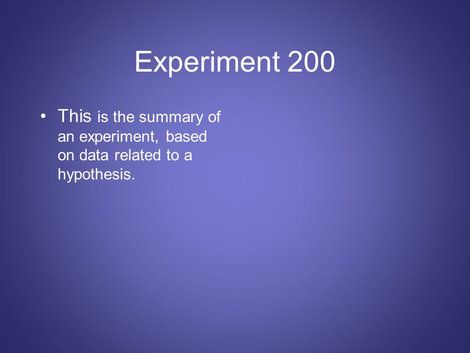 Experiment 200 This is the summary of an experiment, based on data related to a hypothesis.