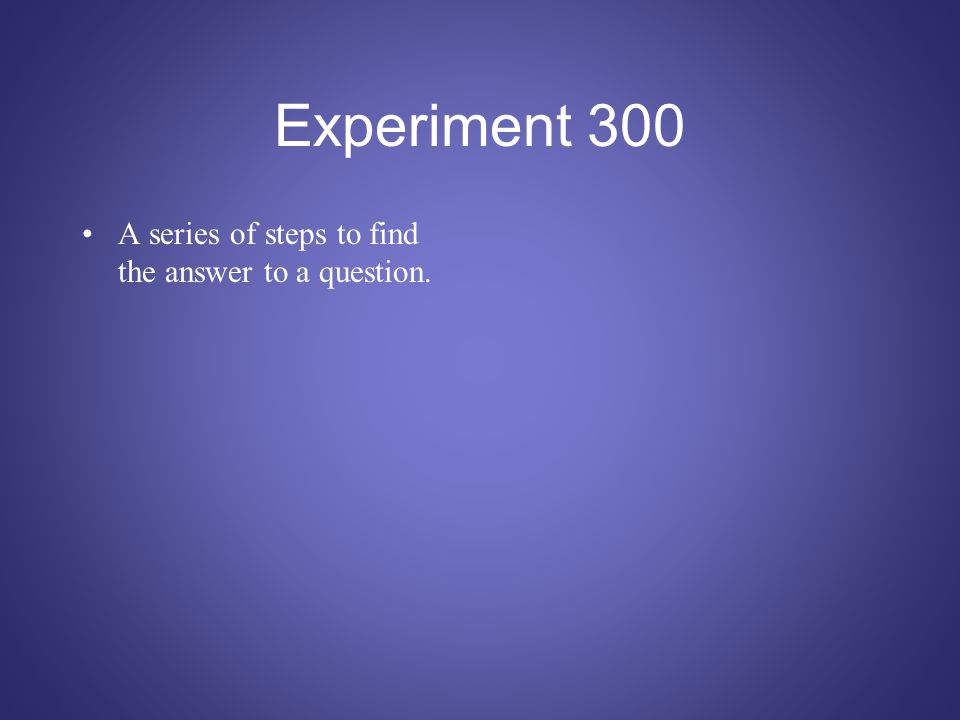 Experiment 300 A series of steps to find the answer to a question.