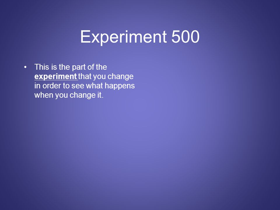 Experiment 500 This is the part of the experiment that you change in order to see what happens when you change it.