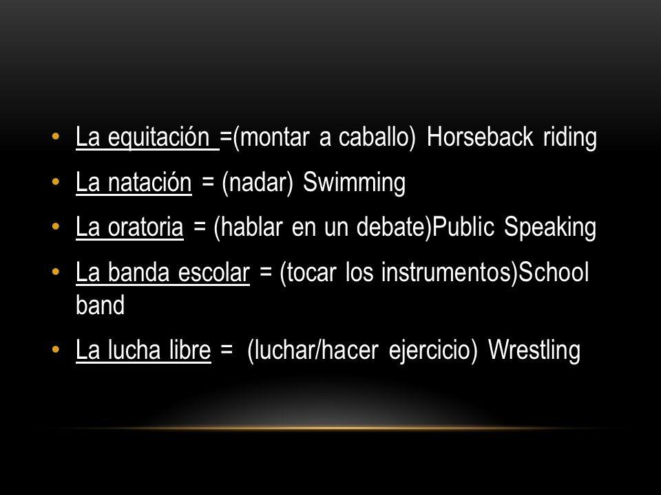 La equitación =(montar a caballo) Horseback riding La natación = (nadar) Swimming La oratoria = (hablar en un debate)Public Speaking La banda escolar = (tocar los instrumentos)School band La lucha libre = (luchar/hacer ejercicio) Wrestling