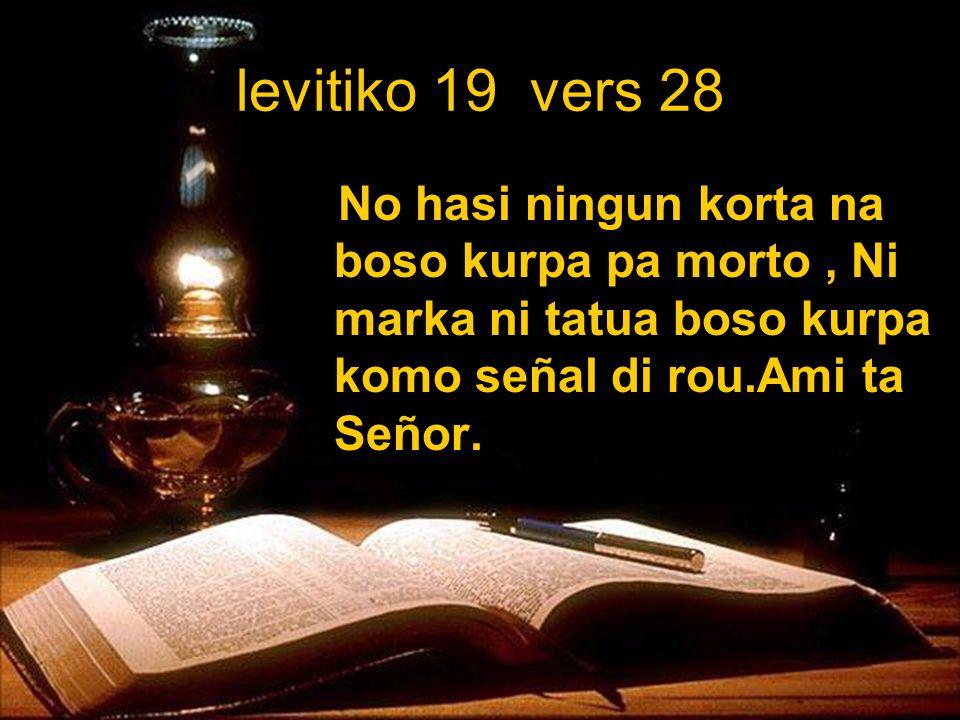 levitiko 19 vers 28 No hasi ningun korta na boso kurpa pa morto, Ni marka ni tatua boso kurpa komo señal di rou.Ami ta Señor.