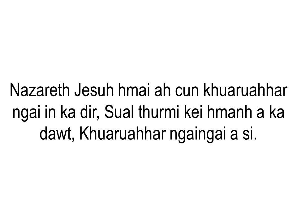 Nazareth Jesuh hmai ah cun khuaruahhar ngai in ka dir, Sual thurmi kei hmanh a ka dawt, Khuaruahhar ngaingai a si.