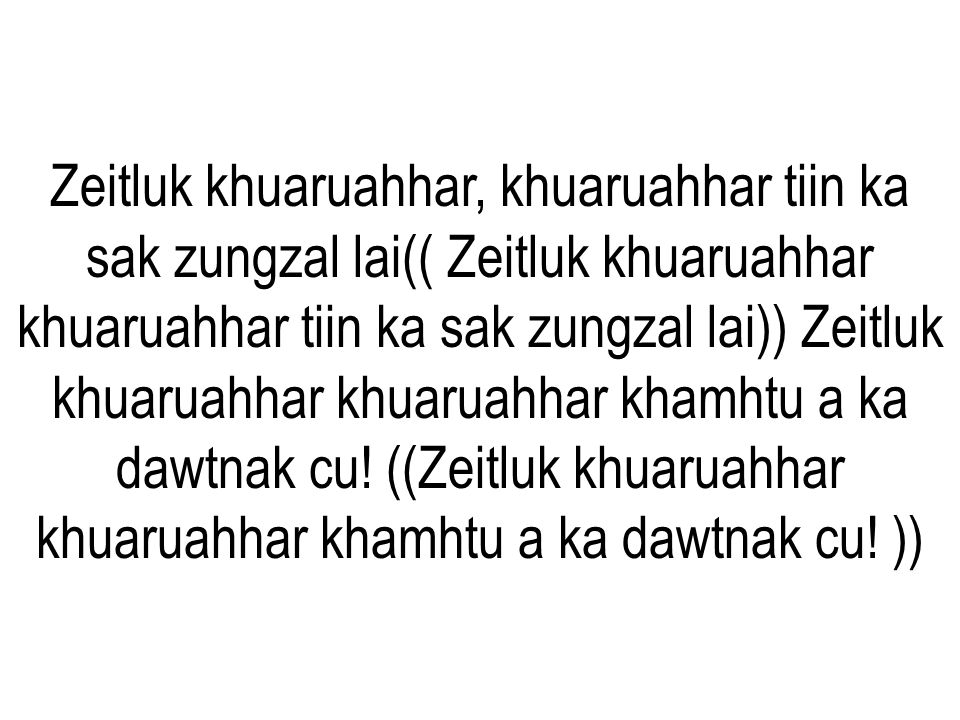 Zeitluk khuaruahhar, khuaruahhar tiin ka sak zungzal lai(( Zeitluk khuaruahhar khuaruahhar tiin ka sak zungzal lai)) Zeitluk khuaruahhar khuaruahhar khamhtu a ka dawtnak cu.