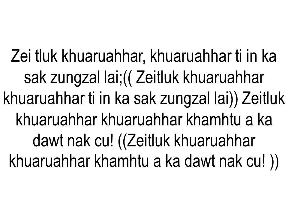 Zei tluk khuaruahhar, khuaruahhar ti in ka sak zungzal lai;(( Zeitluk khuaruahhar khuaruahhar ti in ka sak zungzal lai)) Zeitluk khuaruahhar khuaruahhar khamhtu a ka dawt nak cu.
