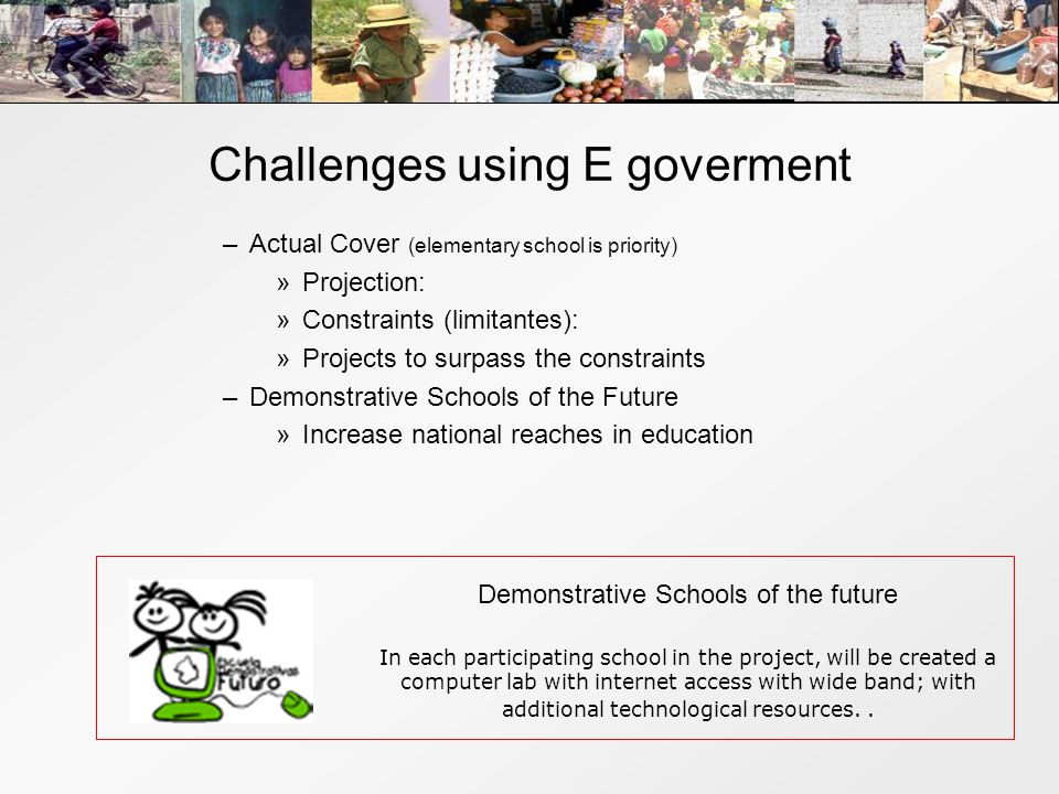 Challenges using E goverment –Actual Cover (elementary school is priority) »Projection: »Constraints (limitantes): »Projects to surpass the constraints –Demonstrative Schools of the Future »Increase national reaches in education Demonstrative Schools of the future In each participating school in the project, will be created a computer lab with internet access with wide band; with additional technological resources..