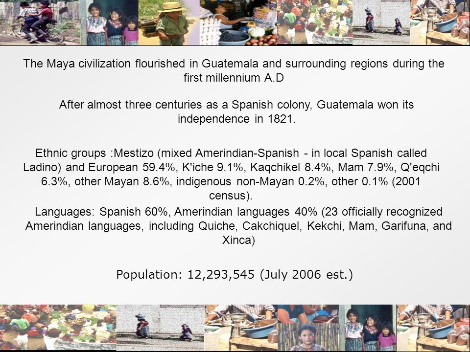 The Maya civilization flourished in Guatemala and surrounding regions during the first millennium A.D After almost three centuries as a Spanish colony, Guatemala won its independence in 1821.