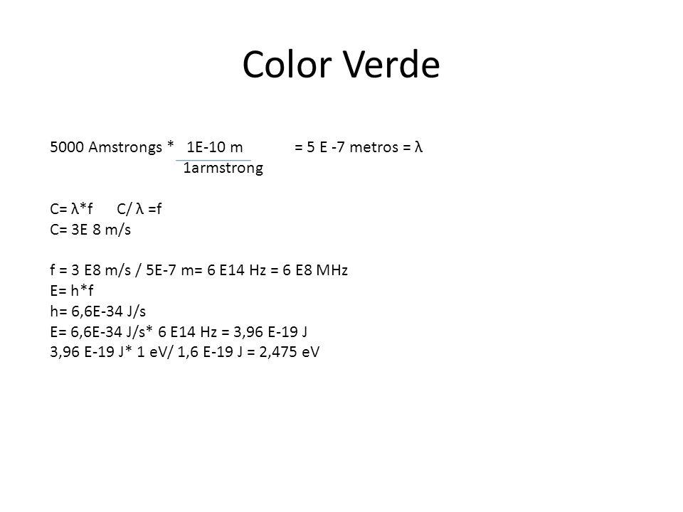 Color Verde 5000 Amstrongs * 1E-10 m = 5 E -7 metros = λ 1armstrong C= λ*f C/ λ =f C= 3E 8 m/s f = 3 E8 m/s / 5E-7 m= 6 E14 Hz = 6 E8 MHz E= h*f h= 6,6E-34 J/s E= 6,6E-34 J/s* 6 E14 Hz = 3,96 E-19 J 3,96 E-19 J* 1 eV/ 1,6 E-19 J = 2,475 eV