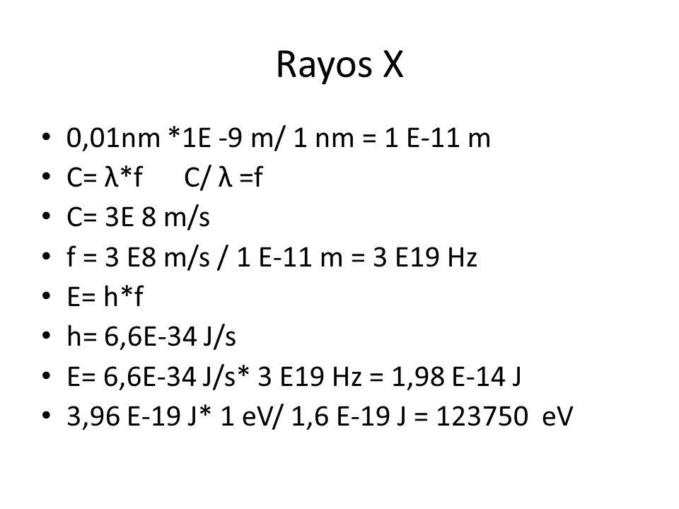 Rayos X 0,01nm *1E -9 m/ 1 nm = 1 E-11 m C= λ*f C/ λ =f C= 3E 8 m/s f = 3 E8 m/s / 1 E-11 m = 3 E19 Hz E= h*f h= 6,6E-34 J/s E= 6,6E-34 J/s* 3 E19 Hz = 1,98 E-14 J 3,96 E-19 J* 1 eV/ 1,6 E-19 J = 123750 eV