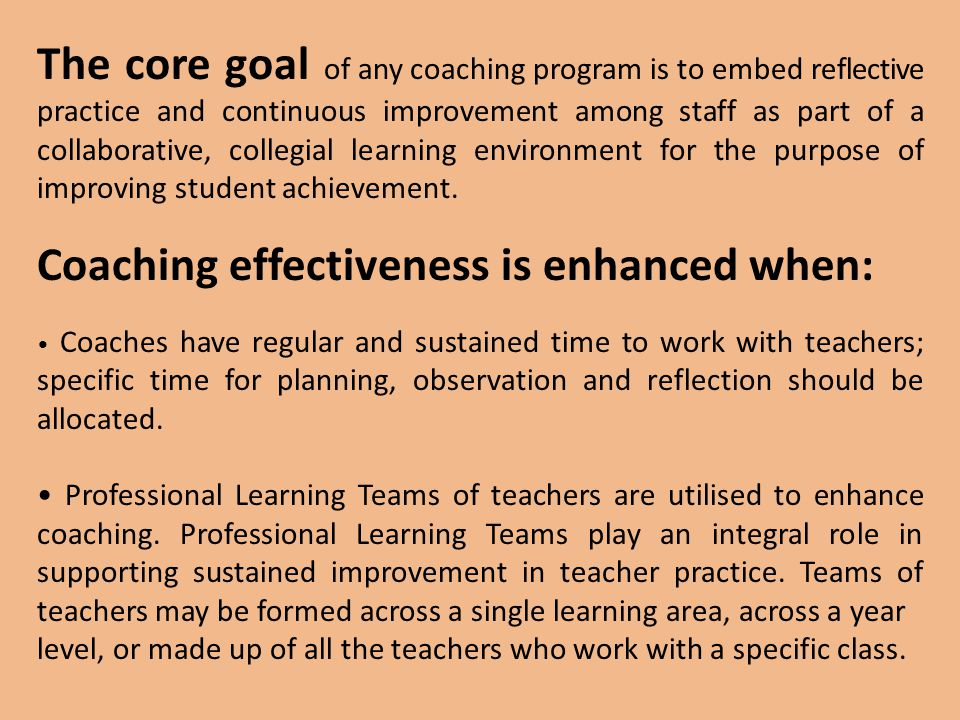 The core goal of any coaching program is to embed reflective practice and continuous improvement among staff as part of a collaborative, collegial learning environment for the purpose of improving student achievement.