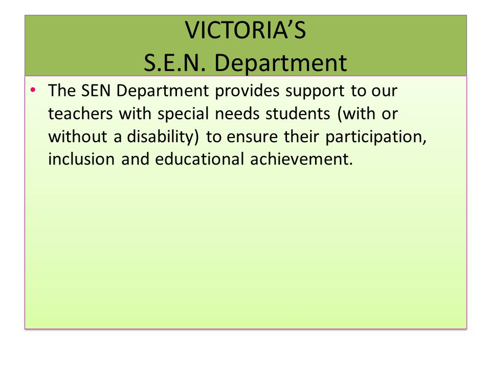 VICTORIA'S S.E.N. Department The SEN Department provides support to our teachers with special needs students (with or without a disability) to ensure