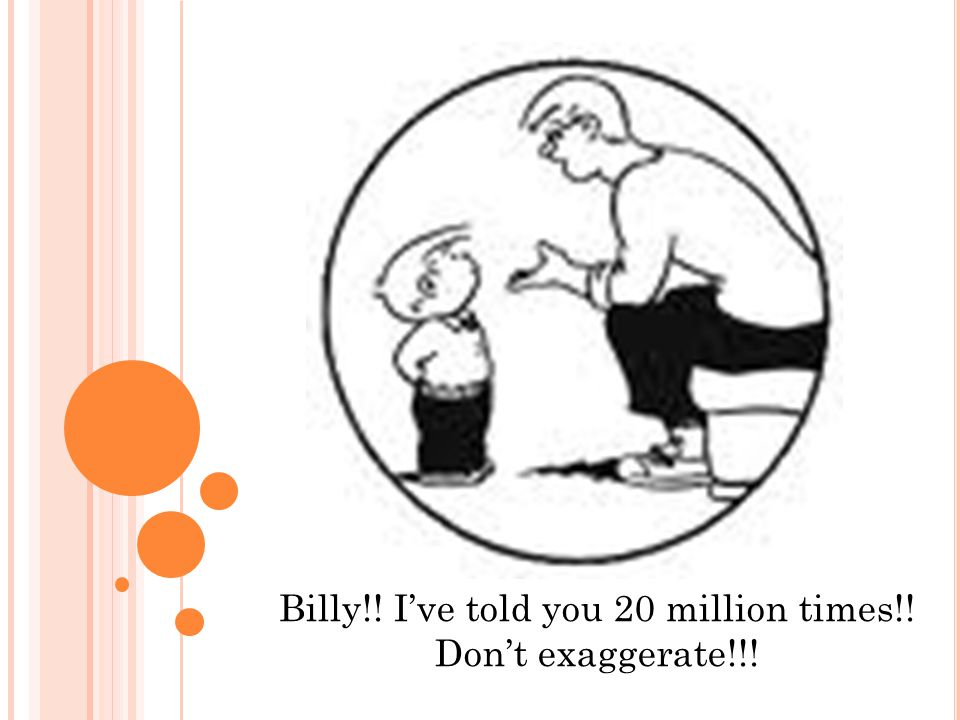 Billy!! I've told you 20 million times!! Don't exaggerate!!!