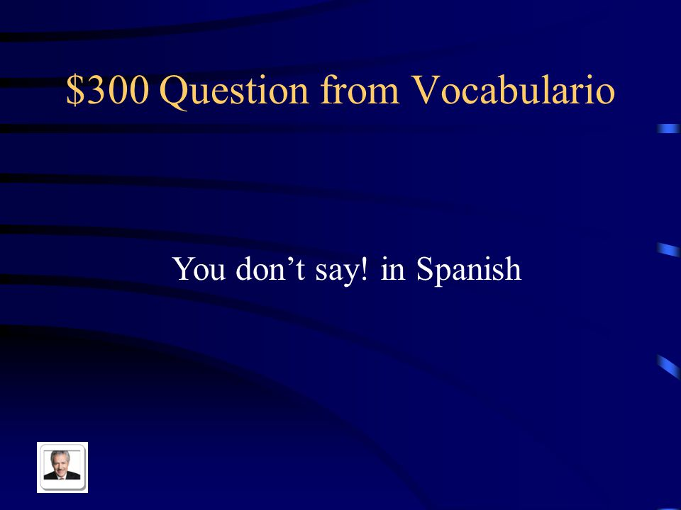 $300 Question from Pot Luck Extreme You go to the coffee shop with your friends in Spanish