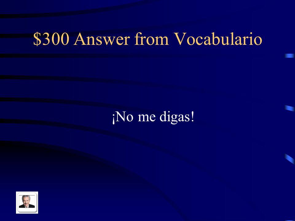 $300 Answer from Vocabulario ¡No me digas!