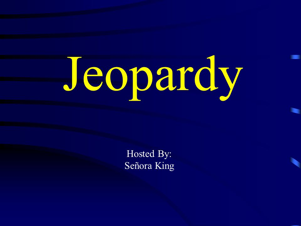 Jeopardy Hosted By: Señora King