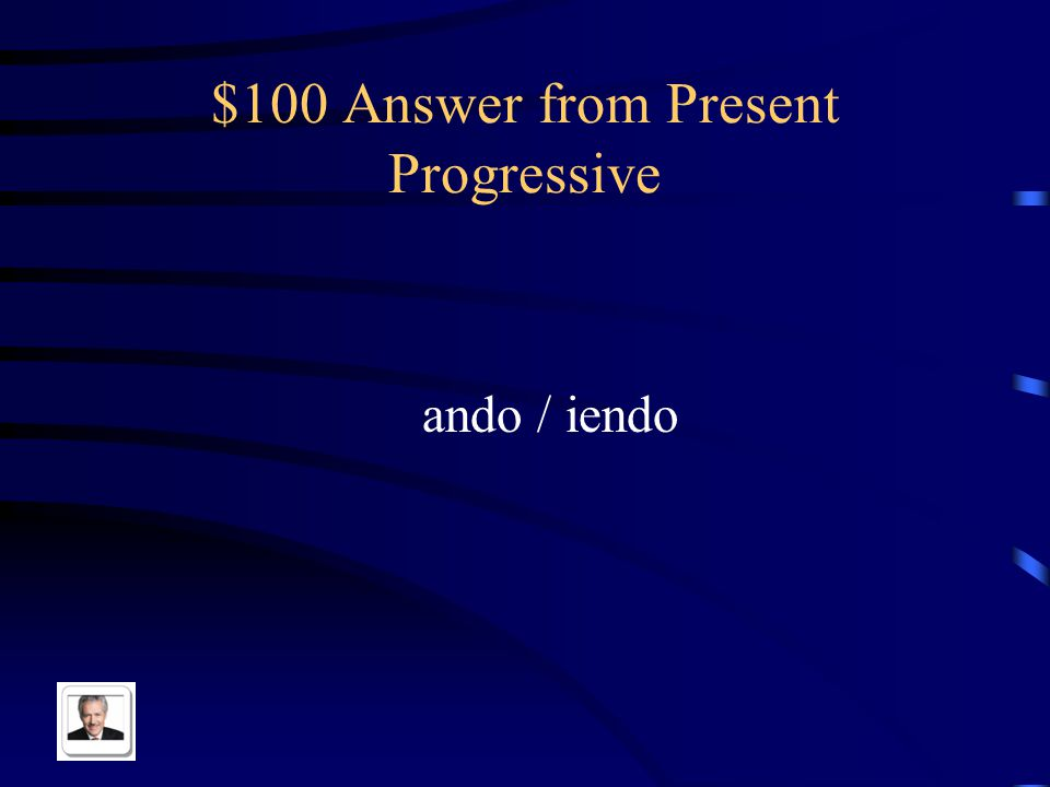 $100 Question from Present Progressive The ing ending for ar and er/ir verbs