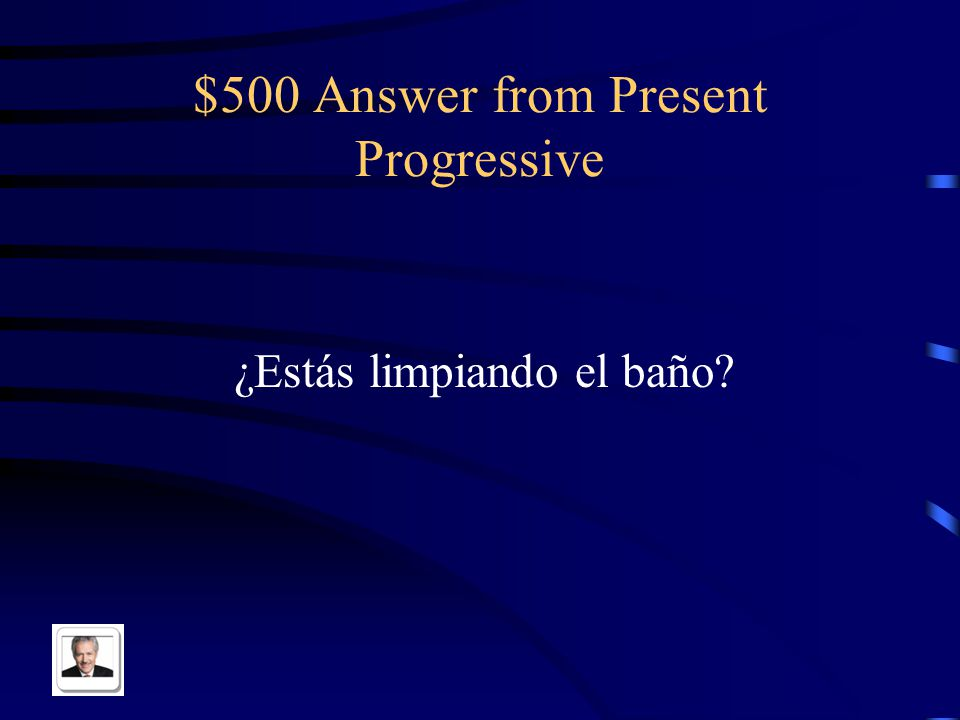 $500 Question from Present Progressive Are you cleaning the bathroom?